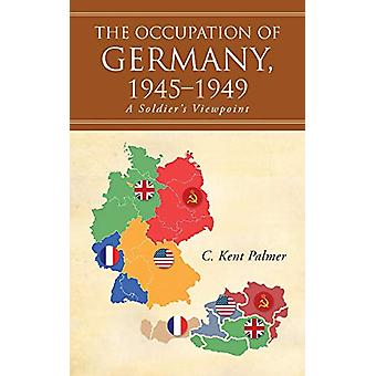 The Occupation of Germany - 1945-1949 - A Soldier's Viewpoint by C Ken