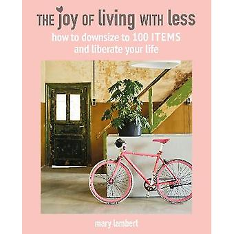 The Joy of Living with Less How to downsize to 100 items and liberate your life