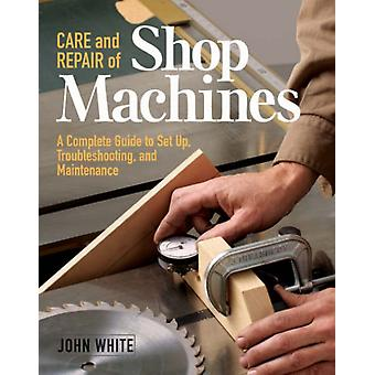 Care and Repair of Shop Machines  A Complete Guide to Setup Troubleshooting and Maintenance by John White