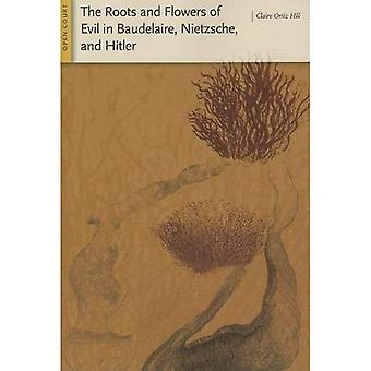 The Roots and Flowers of Evil in Baudelaire, Nietzsche, and Hitler