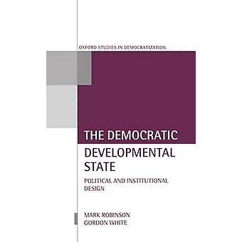 The Democratic Developmental State Political and Institutional Design by Robinson & Mark