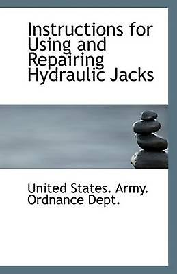 Instructions for Using and Repairing Hydraulic Jacks by States. Army. Ordnance Dept. & United