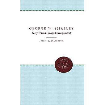 George W. Smalley Forty Years a Foreign Correspondent by Mathews & Joseph J.