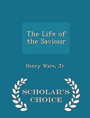 The Life of the Saviour  Scholars Choice Edition by Jr. & Henry Ware