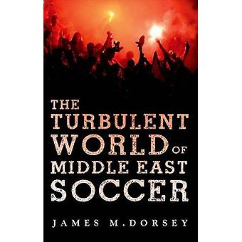The Turbulent World of Middle East Soccer by James Dorsey - 978019939