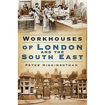 Workhouses of London and the South East by Peter Higginbotham