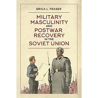 Military Masculinity and Postwar Recovery in the Soviet Unio