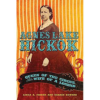 Agnes Lake Hickok - Queen of the Circus - Wife of a Legend by Linda A