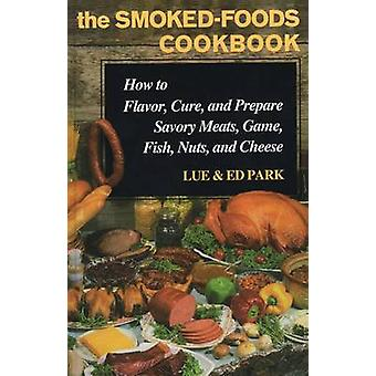 SmokedFoods Cookbook How to Flavor Cure and Prepare Savory Meats Game Fish Nuts and Cheese by Park & Lue