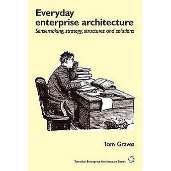 Everyday EnterpriseArchitecture Sensemaking Strategy Structures and Solutions by Graves & Tom