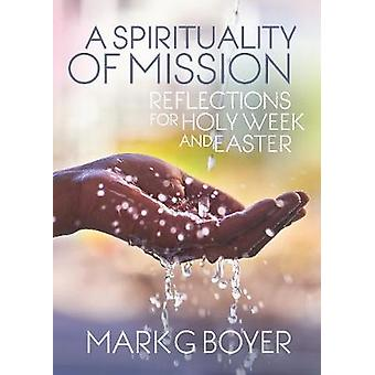 Spirituality of Mission Reflections for Holy Week and Easter by Boyer & Mark G