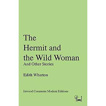 The Hermit and the Wild Woman And Other Stories by Wharton & Edith
