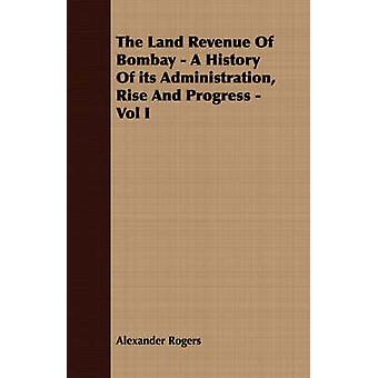 The Land Revenue Of Bombay  A History Of its Administration Rise And Progress  Vol I by Rogers & Alexander