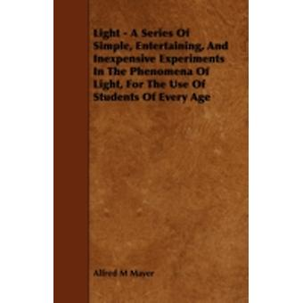Light  A Series of Simple Entertaining and Inexpensive Experiments in the Phenomena of Light for the Use of Students of Every Age by Mayer & Alfred M.