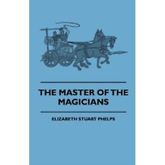 The Master Of The Magicians by Phelps & Elizabeth Stuart