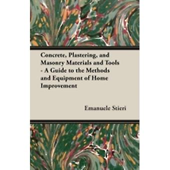 Concrete Plastering and Masonry Materials and Tools  A Guide to the Methods and Equipment of Home Improvement by Stieri & Emanuele