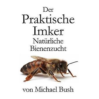 Der Praktische Imker Natrliche Bienenzucht by Bush & Michael