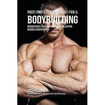 Pasti Proteici Eccezionali Per Il Bodybuilding Irrobustisciti Velocemente Senza Frullati Per Muscoli O Supplementi by Correa & Joseph