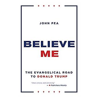 Believe Me  The Evangelical Road to Donald Trump by John Fea