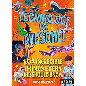 Technology Is Awesome! - 101 Incredible Things Every Kid Should Know b