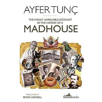 The Highly Unreliable Account of the History of a Madhouse by Ayfer T