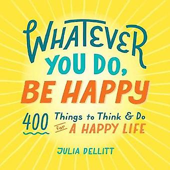 Whatever You Do - Be Happy - 400 Things to Think & Do for a Happy