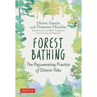 Forest Bathing - The Rejuvenating Practice of Shinrin Yoku by Hector G