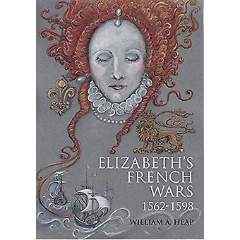 Elizabeth's French Wars - 1562-1598 - English Intervention in the Fren