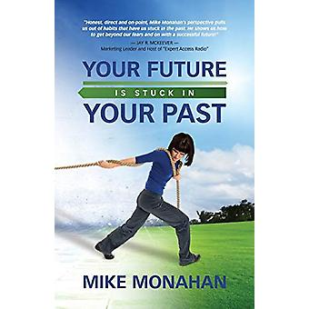 Your Future Is Stuck in Your Past by Mike Monahan - 9781626464759 Book