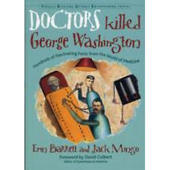 Doctors Killed George Washington  Hundreds of Fascinating Facts from the World of Medicine by Jack Mingo Erin Barrett