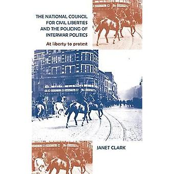 The National Council for Civil Liberties and the Policing of Interwar Politics  At Liberty to Protest by Janet Clark