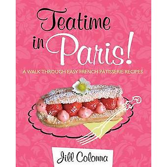Teatime in Paris! - A Walk Through Easy French Patisserie Recipes by J