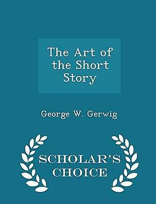 The Art of the Short Story  Scholars Choice Edition by Gerwig & George W.