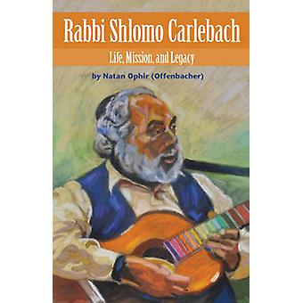 Rabbi Shlomo Carlebach - Life - Mission - and Legacy by Natan Ophir -