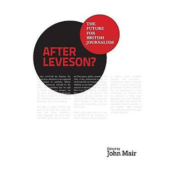 After Leveson  The Future for British Journalism by Mair & John