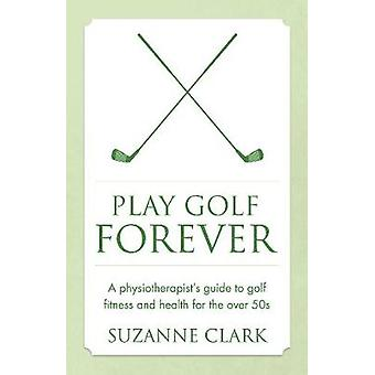 Play Golf Forever  a physiotherapists guide to golf fitness and health for the over 50s by Clark & Suzanne