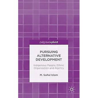 Pursuing Alternative Development Indigenous People Ethnic Organization and Agency by Islam & M. Saiful