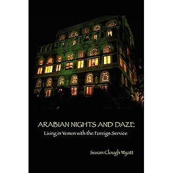 ARABIAN NIGHTS AND DAZE Living in Yemen with the Foreign Service by Wyatt & Susan Clough