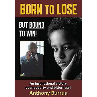 Born to Lose But Bound to Win An inspirational victory over poverty and bitterness by Burrus & Anthony