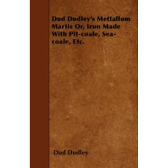 Dud Dudleys Mettallum Martis Or Iron Made With Pitcoale Seacoale Etc. by Dudley & Dud