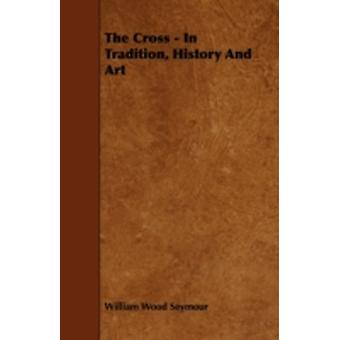 The Cross  In Tradition History and Art by Seymour & William Wood