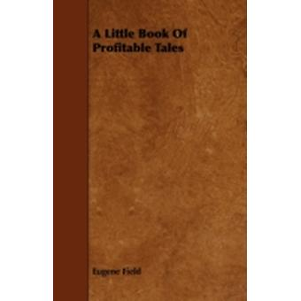 A Little Book Of Profitable Tales by Field & Eugene