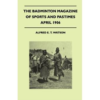 The Badminton Magazine Of Sports And Pastimes  April 1906  Containing Chapters On Hunting In The Middle Ages The Coming Cricket Season BigGame Shooting And The Racing Season by Watson & Alfred E. T.