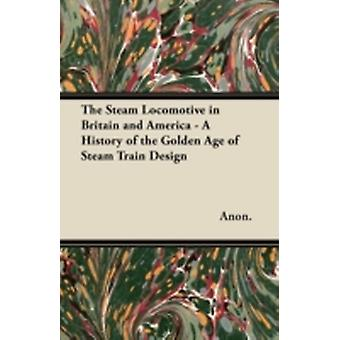 The Steam Locomotive in Britain and America  A History of the Golden Age of Steam Train Design by Anon.