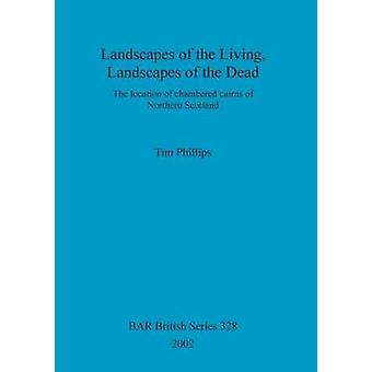 Landscapes of the Living Landscapes of the Dead The location of chambered cairns of Northern Scotland by Phillips & Tim