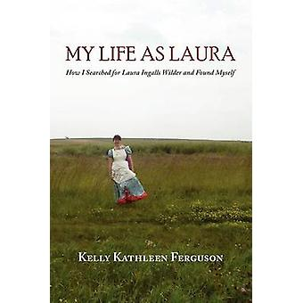 My Life as Laura How I Searched for Laura Ingalls Wilder and Found Myself by Ferguson & Kelly Kathleen