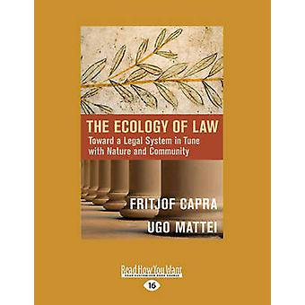 The Ecology of Law Toward a Legal System in Tune with Nature and Community Large Print 16pt by Mattei & Fritjof Capra and Ugo