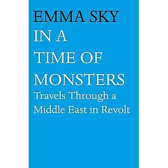In A Time Of Monsters - Travels Through a Middle East in Revolt by Emm