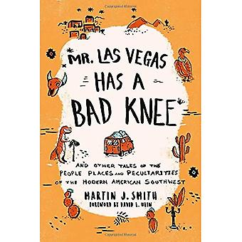 Mr. Las Vegas Has a Bad Knee: And Other Tales of the People, Places, and Peculiarities of the Modern� American Southwest