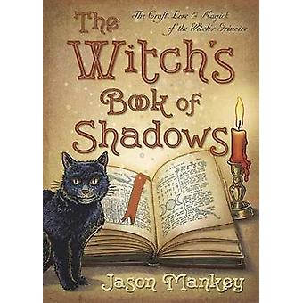 The Witchs Book of Shadows  The Craft Lore and Magick of the Witchs Grimoire by Jason Mankey